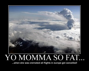 Yo momma so fat, when she was cremated all flights in europe got cancelled!